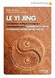 Le Yi Jing: Une initiation pratique à l'usage et à l'interprétation pour gagner en lucidité et prendre les décisions justes (Eyrolles Pratique)