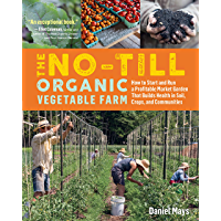 The No-Till Organic Vegetable Farm: How to Start and Run a Profitable Market Garden That Builds Health in Soil, Crops…