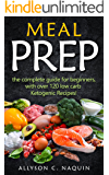 MEAL PREP: The complete Guide for Beginners – with over 120 Low Carb Ketogenic Recipes! (Allyson C. Naquin Cookbook Book 6)