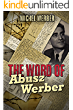 The Word of Abusz Werber: The Untold Story of the Visionary Man Who Was A Pillar of the Jewish Community During the Nazi Occupation of Belgium