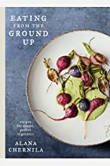 Eating from the Ground Up: Recipes for Simple, Perfect Vegetables: A Cookbook Hardcover