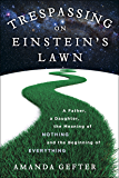 Trespassing on Einstein's Lawn: A Father, a Daughter, the Meaning of Nothing, and the Beginning of Everything