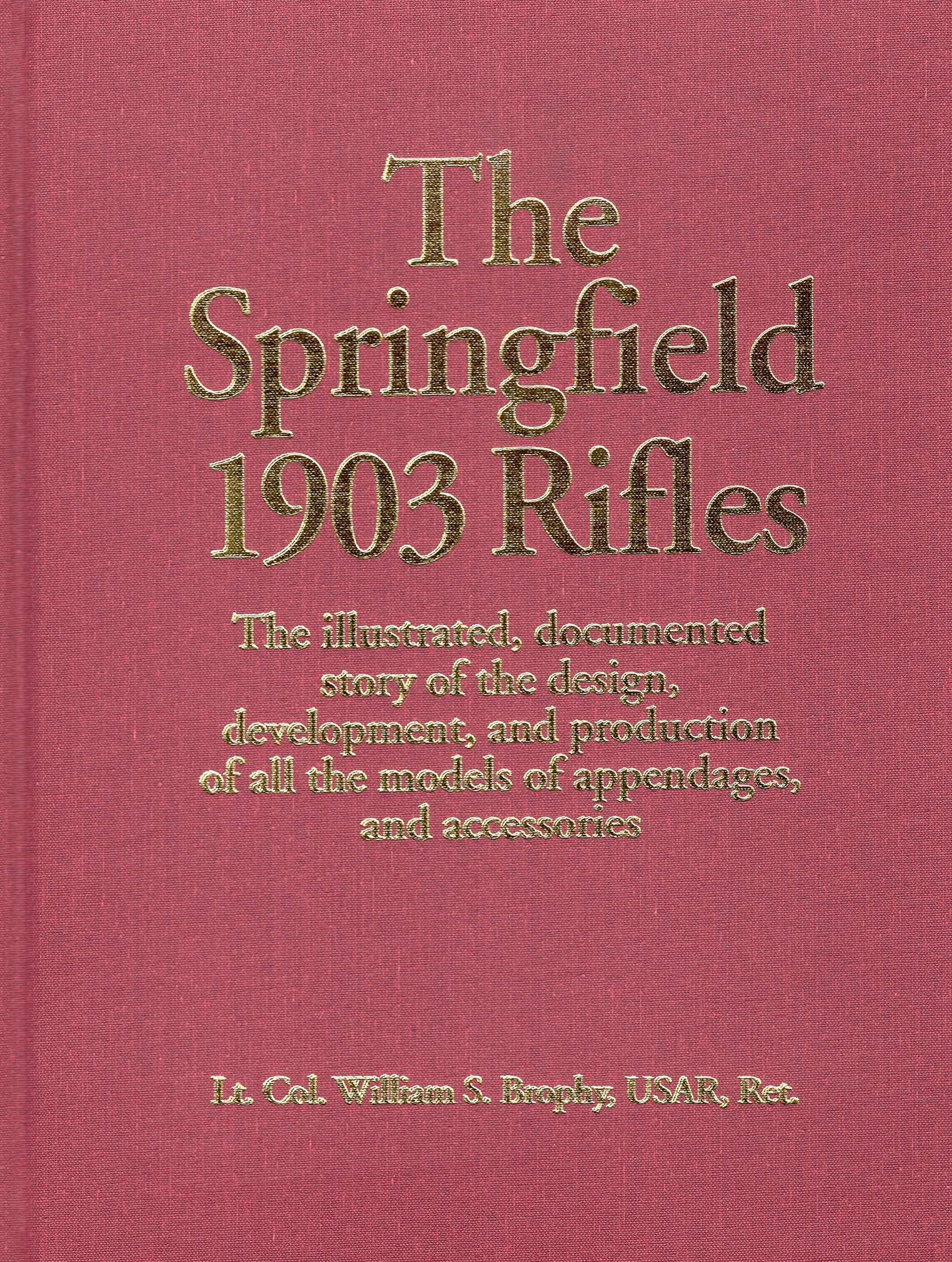 The Springfield 1903 Rifles (The Illustrated, Documented Story of the Design, Development, and Production of all the Models of Appendages, and Accessories)