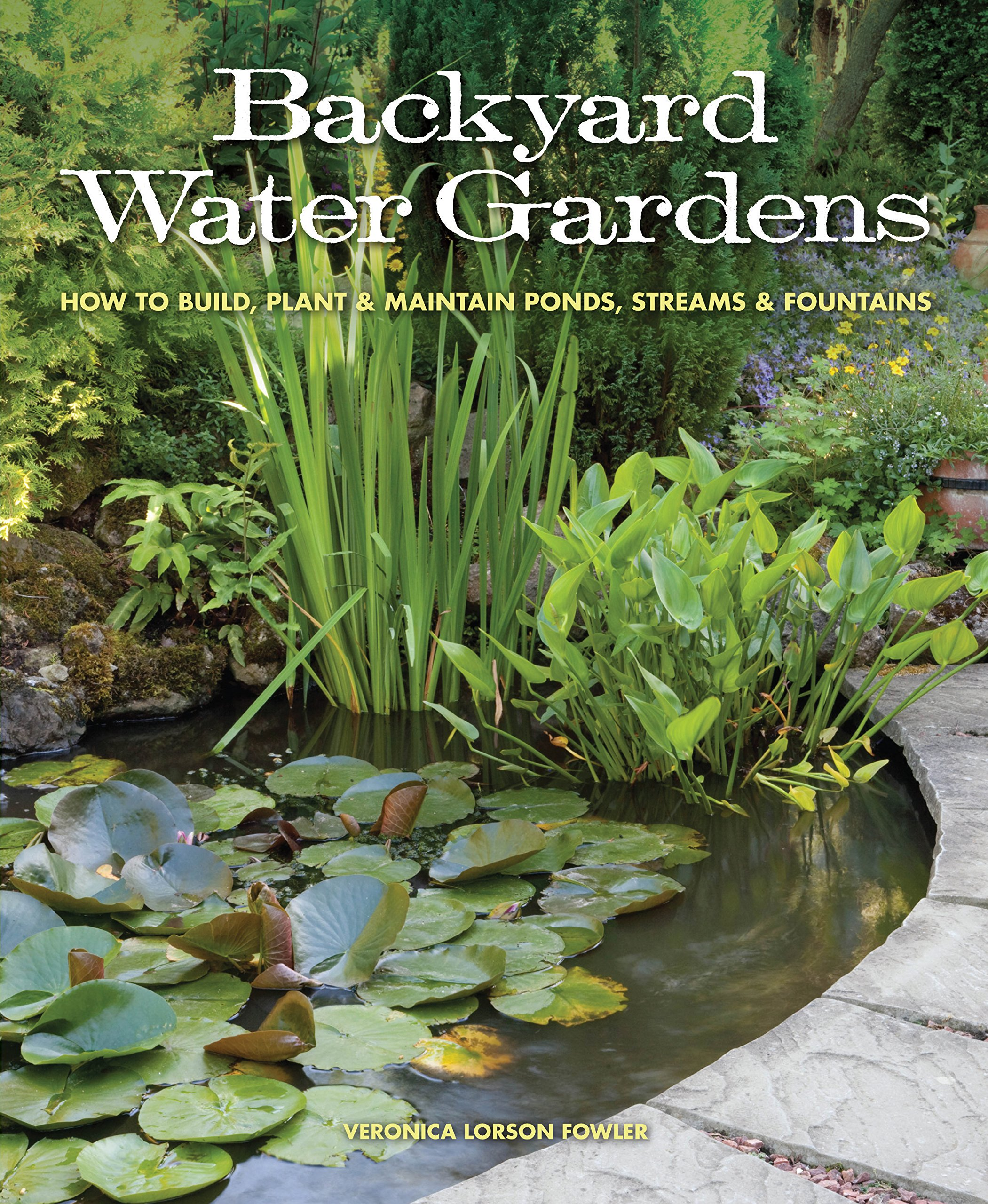 Backyard Water Gardens: How to Build, Plant \u0026 Maintain Ponds ...