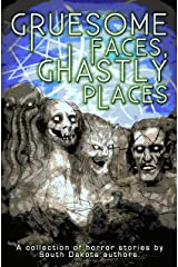Gruesome Faces, Ghastly Places: A collection of horror stories by South Dakota authors Kindle Edition