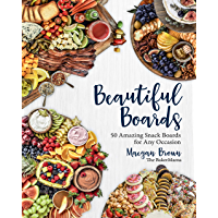 Beautiful Boards:50 Amazing Snack Boards for Any Occasion