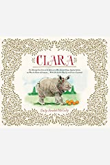 Clara: The (Mostly) True Story of the Rhinoceros who Dazzled Kings, Inspired Artists, and Won the Hearts of Everyone . . . While She Ate Her Way Up and Down a Kindle Edition