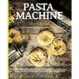 Pasta Machine Cookbook: Quick & Easy Recipes to Mix & Match for Every Occasion - Learn How to Make Pasta from Scratch & Make
