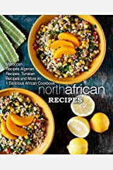 North African Recipes: Moroccan Recipes, Algerian Recipes, Tunisian Recipes and More in One Delicious African Cookbook (2nd Edition) Kindle Edition