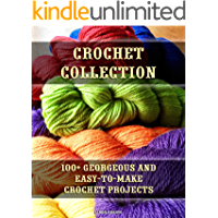 Crochet Collection: 100+ Georgeous and Easy-to-Make Crochet Projects: (Crochet Stitches, Crocheting Books, Learn to Crochet) (Crochet Projects, Complete Book of Crochet) (English Edition)