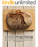 Bread Machine: Quick and Simple Bread Recipes for Your Bread Machine (2nd Edition)