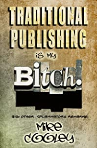 Traditional Publishing Is My Bitch! (and other inflammatory remarks)