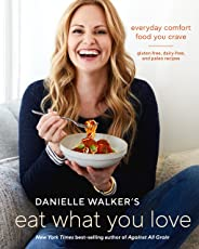 Danielle Walker's Eat What You Love: Everyday Comfort Food You Crave; Gluten-Free, Dairy-Free, and Paleo Recipes [A Cookbook