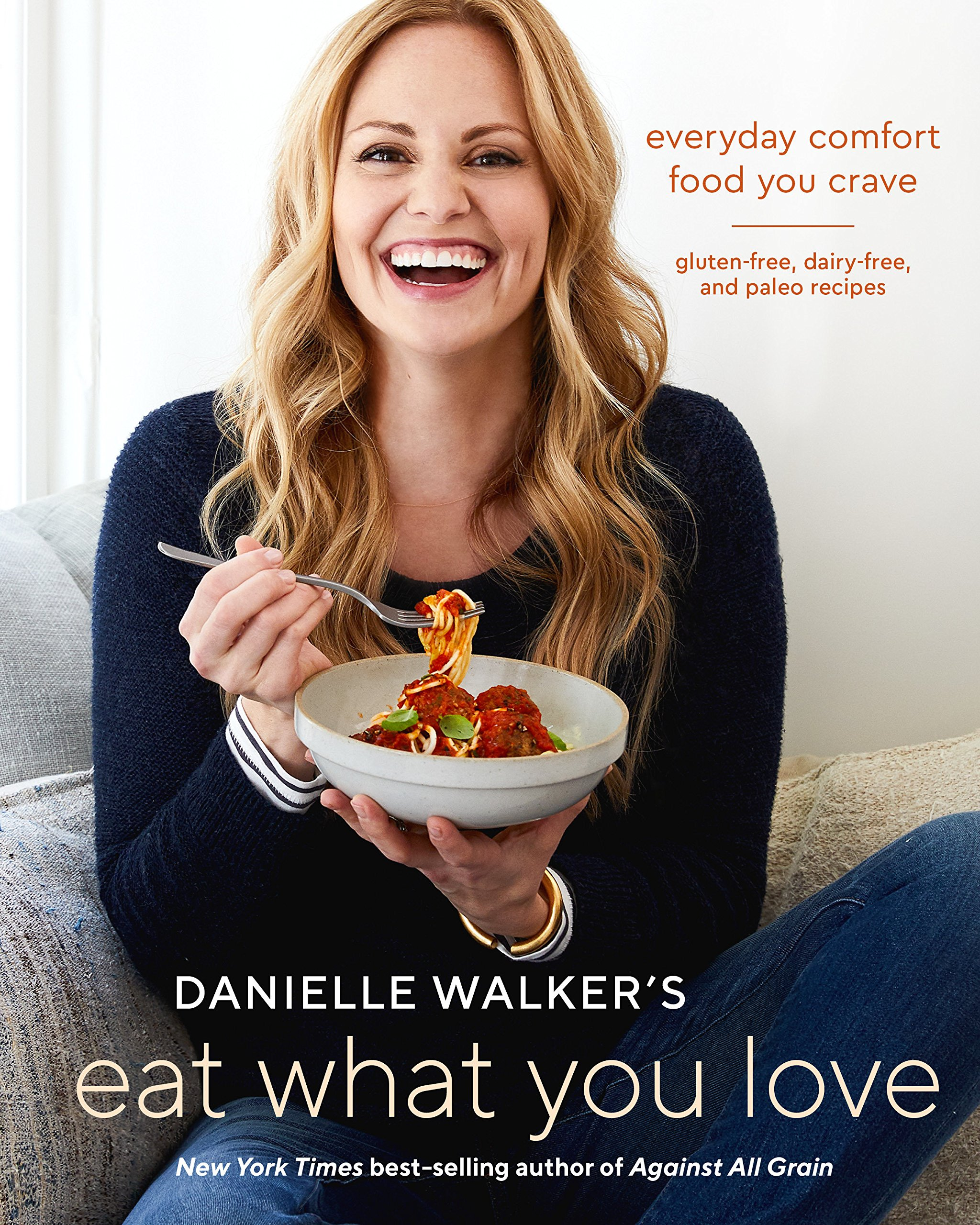 Danielle Walker's Eat What You Love: Everyday Comfort Food You Crave; Gluten-Free, Dairy-Free, and Paleo Recipes [A Cookbook] by Ten Speed Press
