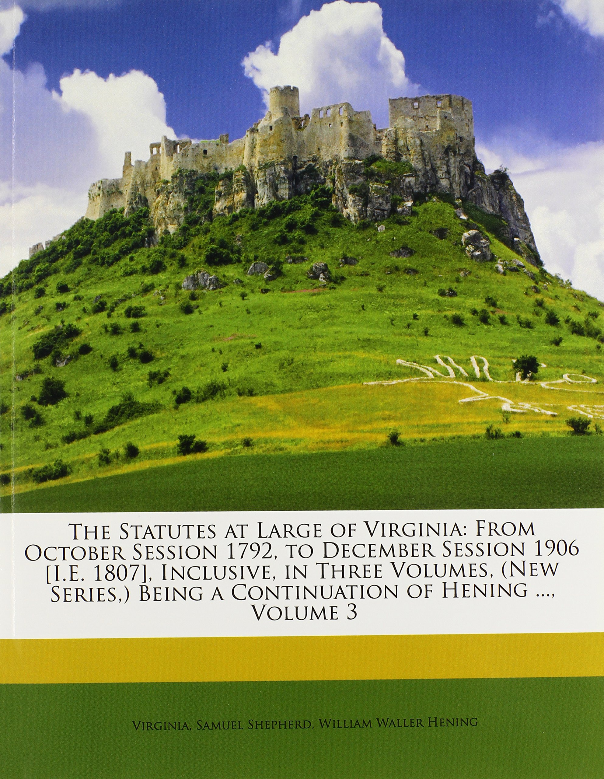 Read Online The Statutes at Large of Virginia: From October Session 1792, to December Session 1906 [I.E. 1807], Inclusive, in Three Volumes, (New Series,) Being a Continuation of Hening ..., Volume 3 PDF ePub book
