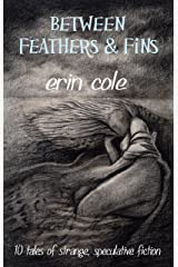 Between Feathers and Fins: 10 Tales of Strange, Speculative Fiction Kindle Edition