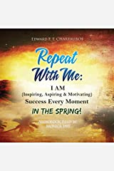Repeat with Me: I Am (Inspiring, Aspiring & Motivating) Success Every Moment: In the Spring! Audible Audiobook