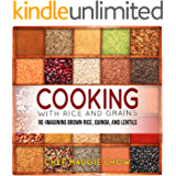 Cooking with Rice and Grains: Re-Imagining Brown Rice, Quinoa, and Lentils (Rice Cookbook, Quinoa Cookbook, Lentil Cookbook, Quinoa Recipes, Lentil Recipes Book 1)