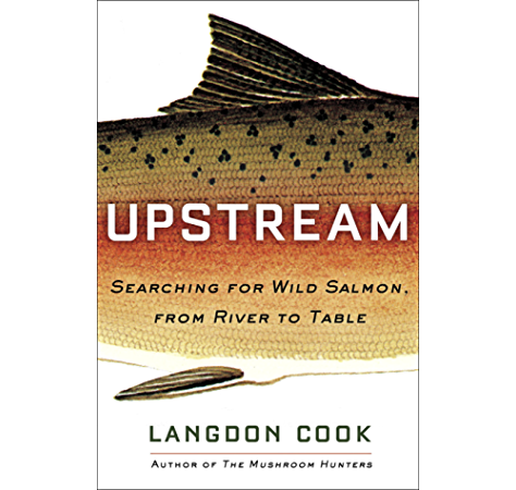 Upstream Searching For Wild Salmon From River To Table Kindle Edition By Cook Langdon Cookbooks Food Wine Kindle Ebooks Amazon Com