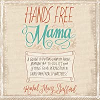 Hands Free Mama: A Guide to Putting Down the Phone, Burning the To-Do List, and Letting Go of Perfection to Grasp What Really Matters!