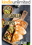 Easy Quesadilla Recipes!: An easy and delicious Quesadilla Cookbook