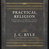 Practical Religion: Being Plain Papers on the Daily Duties, Experience, Dangers, and Privileges of Professing Christians