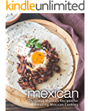 Mexican: Delicious Mexican Recipes for Amazing Mexican Cooking