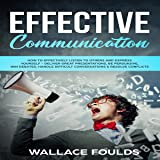 Effective Communication: How to Effectively Listen to Others and Express Yourself: Deliver Great Presentations, Be Persuasive, Win Debates, Handle Difficult Conversations & Resolve Conflicts
