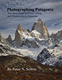Photographing Patagonia: Your Basic Guide to Travel, Hiking, and Photography in Patagonia
