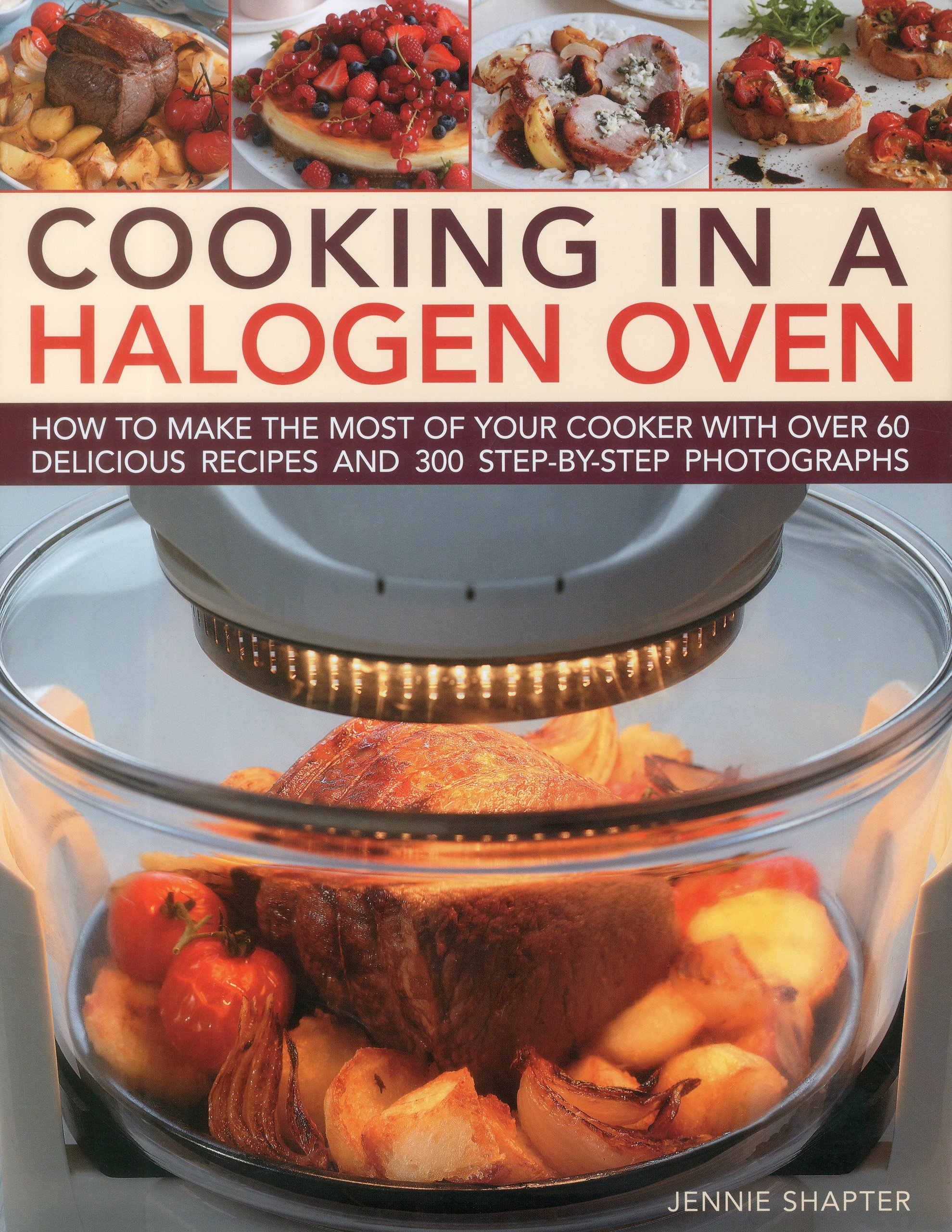 Read Online Cooking in a Halogen Oven: How to make the most of a halogen cooker with practical techniques and 60 delicious recipes: with more than 300 step-by-step photographs ebook