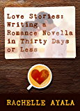 Love Stories: Writing a Romance Novella in Thirty Days or Less: A Romance In A Month How-To Book