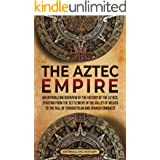 The Aztec Empire: An Enthralling Overview of the History of the Aztecs, Starting with the Settlement in the Valley of Mexico