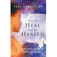 How to Heal and Be Healed - A Guide to Health in Times of Change: Using Subtle Energies to Deal with Mental, Emotional and Physical Illnesses