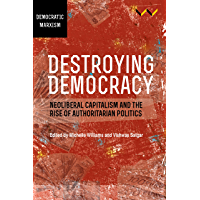 Destroying Democracy: Neoliberal capitalism and the rise of authoritarian politics (English Edition)