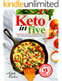 Keto in Five: Trustworthy Approach to Health & Weight Loss, with 70+ Low-Carb High-Fat Ketogenic Recipes