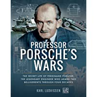Professor Porsche's Wars: The Secret Life of Ferdinand Porsche, the Legendary Engineer Who Armed Two Belligerents Through Four Decades