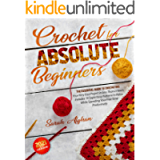 Crochet for Absolute Beginners: The Essential Guide To Crocheting Your Very First Project In Less Than 2 Hours…