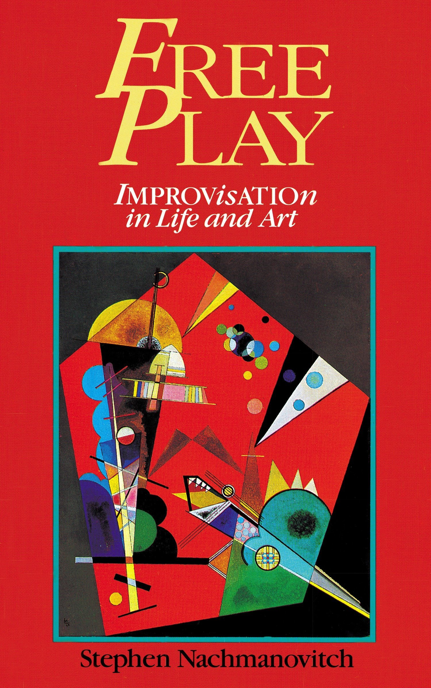 Free Play: Improvisation in Life and Art: Power of Improvisation in Life and the Arts