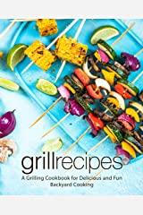 Grill Recipes: A Grilling Cookbook for Delicious and Fun Backyard Cooking Kindle Edition