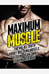 Maximum Muscle: The No-BS Truth About Building Muscle, Getting Lean, and Staying Healthy (The Build Muscle, Get Lean, and Stay Healthy Series) Kindle Edition
