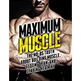 Maximum Muscle: The No-BS Truth About Building Muscle, Getting Lean, and Staying Healthy (The Build Muscle, Get Lean, and Sta