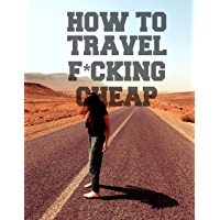 How To Travel F*cking Cheap: The Ultimate Guide on the Secrets of Travel Hacking (English Edition)