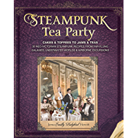 Steampunk Tea Party: Cakes & Toffees to Jams & Teas - 30 Neo-Victorian Steampunk Recipes from Far-Flu ng Galaxies, Underwater Worlds & Airborne Excursions
