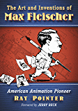 The Art and Inventions of Max Fleischer: American Animation Pioneer
