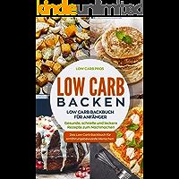 Low Carb Backen: Low Carb Backbuch für Anfänger. Gesunde, schnelle und leckere Rezepte zum Nachmachen. Das Low Carb Backbuch für ernährungsbewusste Menschen.
