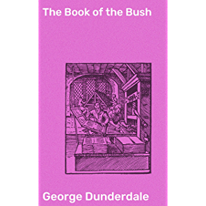 The Book of the Bush: Containing Many Truthful Sketches of the Early Colonial Life of Squatters, Whalers, Convicts…