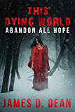 This Dying World: Abandon All Hope   A Zombie Tale by James D. Dean