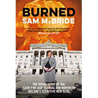 Burned : The Inside Story of the 'Cash-for-Ash' Scandal and Northern Ireland's Secretive New Elite (English Edition)