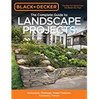 The Complete Guide to Landscape Projects (Black & Decker): Stonework, Plantings, Water Features, Carpentry, Fences