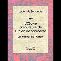 L'Oeuvre amoureuse de Lucien de Samosate: Les Maîtres de l'Amour